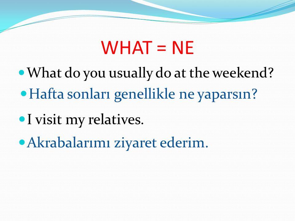 WHAT = NE Hafta sonları genellikle ne yaparsın I visit my relatives.
