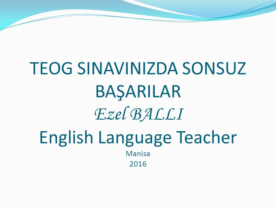 TEOG SINAVINIZDA SONSUZ BAŞARILAR Ezel BALLI English Language Teacher Manisa 2016