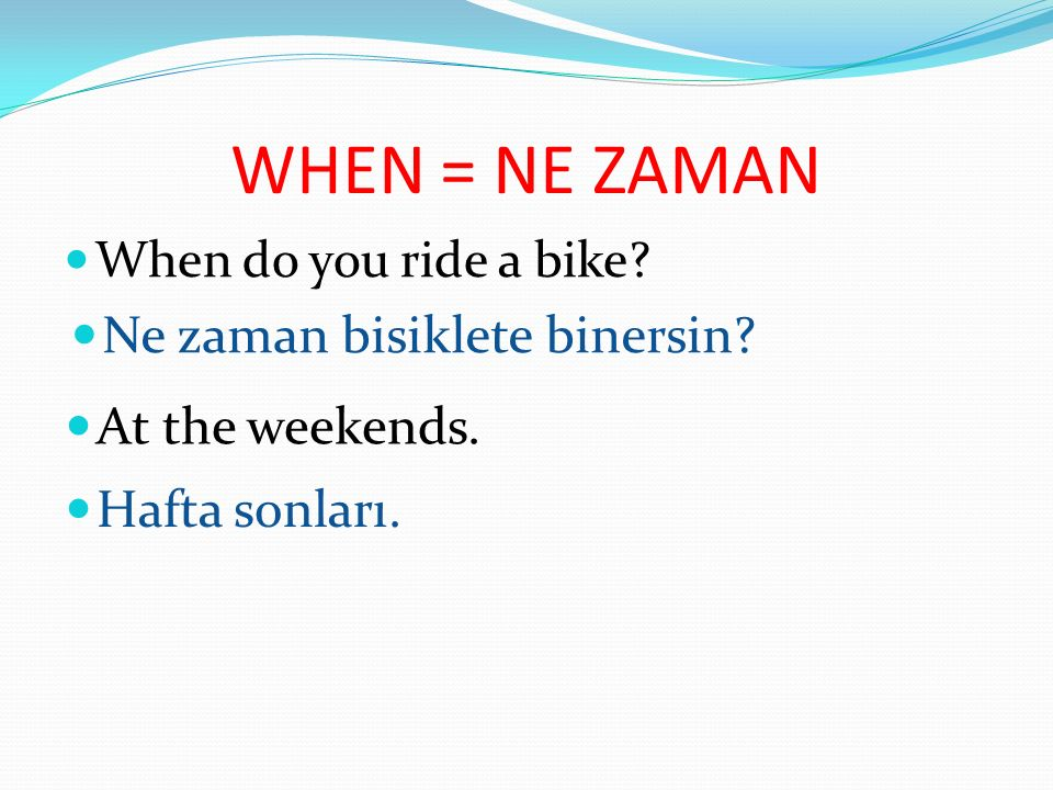 WHEN = NE ZAMAN Ne zaman bisiklete binersin At the weekends.