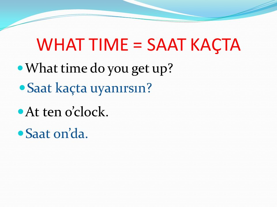 WHAT TIME = SAAT KAÇTA Saat kaçta uyanırsın At ten o'clock.
