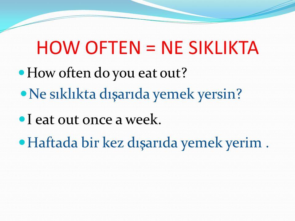 HOW OFTEN = NE SIKLIKTA Ne sıklıkta dışarıda yemek yersin