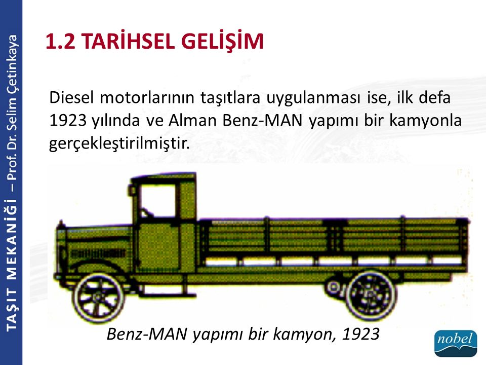 1.2 TARİHSEL GELİŞİM Diesel motorlarının taşıtlara uygulanması ise, ilk defa 1923 yılında ve Alman Benz-MAN yapımı bir kamyonla gerçekleştirilmiştir.