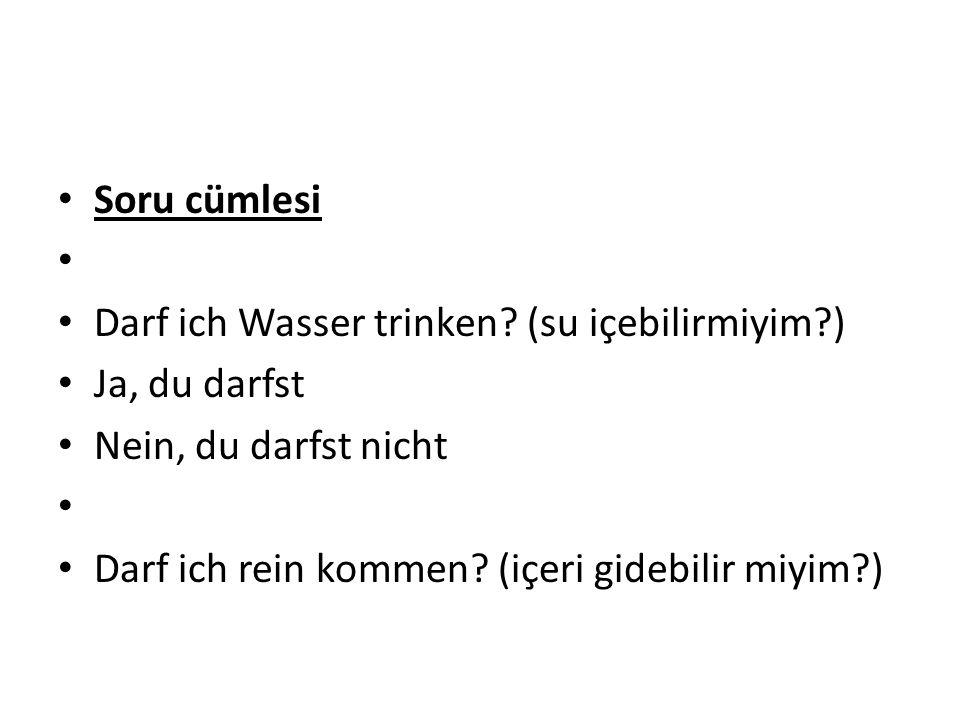 Soru cümlesi Darf ich Wasser trinken (su içebilirmiyim ) Ja, du darfst. Nein, du darfst nicht.