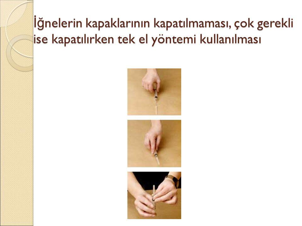İğnelerin kapaklarının kapatılmaması, çok gerekli ise kapatılırken tek el yöntemi kullanılması