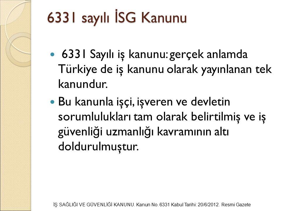 6331 sayılı İSG Kanunu 6331 Sayılı iş kanunu: gerçek anlamda Türkiye de iş kanunu olarak yayınlanan tek kanundur.