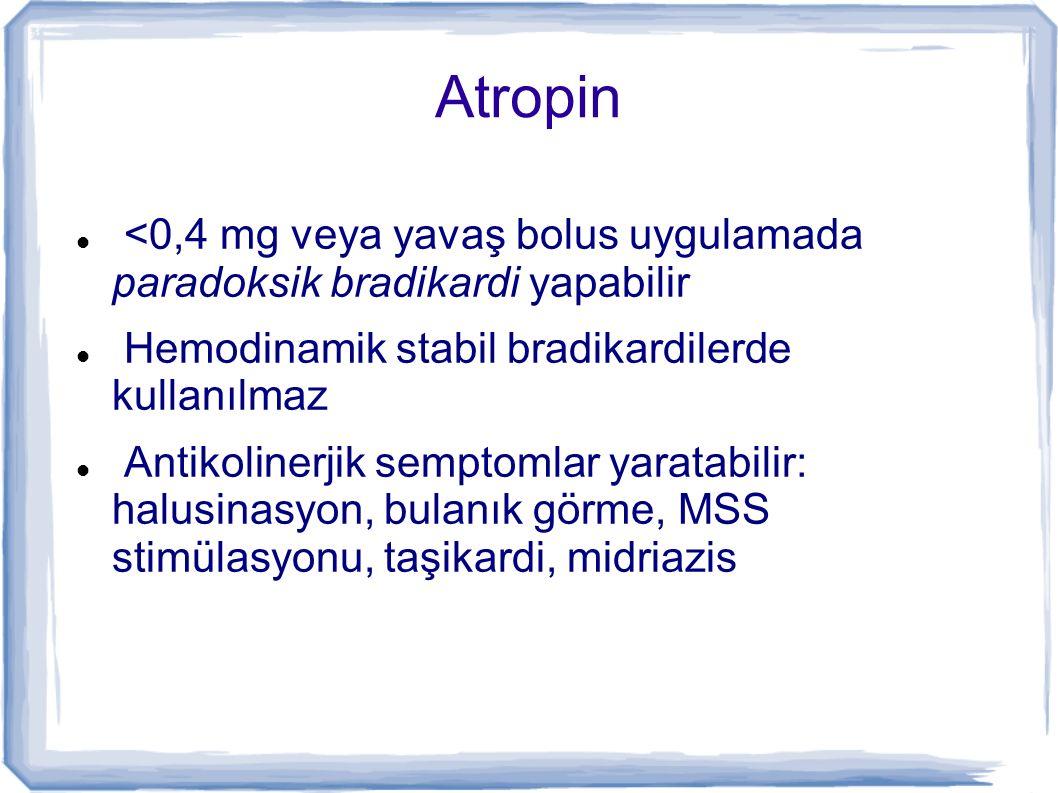 Atropin <0,4 mg veya yavaş bolus uygulamada paradoksik bradikardi yapabilir. Hemodinamik stabil bradikardilerde kullanılmaz.