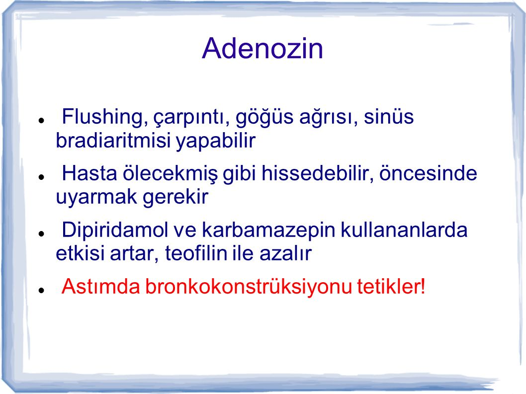 Adenozin Flushing, çarpıntı, göğüs ağrısı, sinüs bradiaritmisi yapabilir. Hasta ölecekmiş gibi hissedebilir, öncesinde uyarmak gerekir.