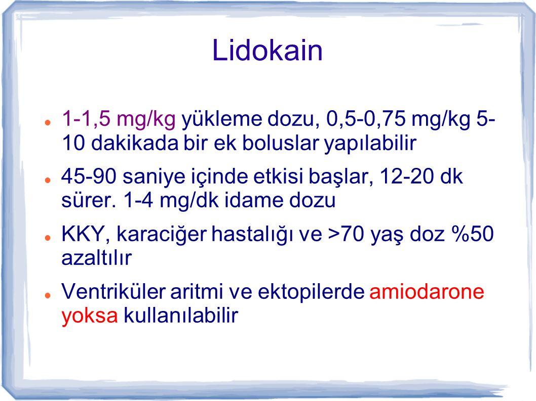 Lidokain 1-1,5 mg/kg yükleme dozu, 0,5-0,75 mg/kg 5- 10 dakikada bir ek boluslar yapılabilir.