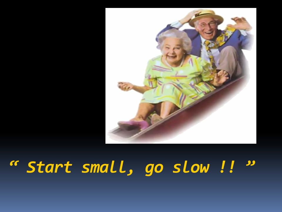 Start small, go slow !!