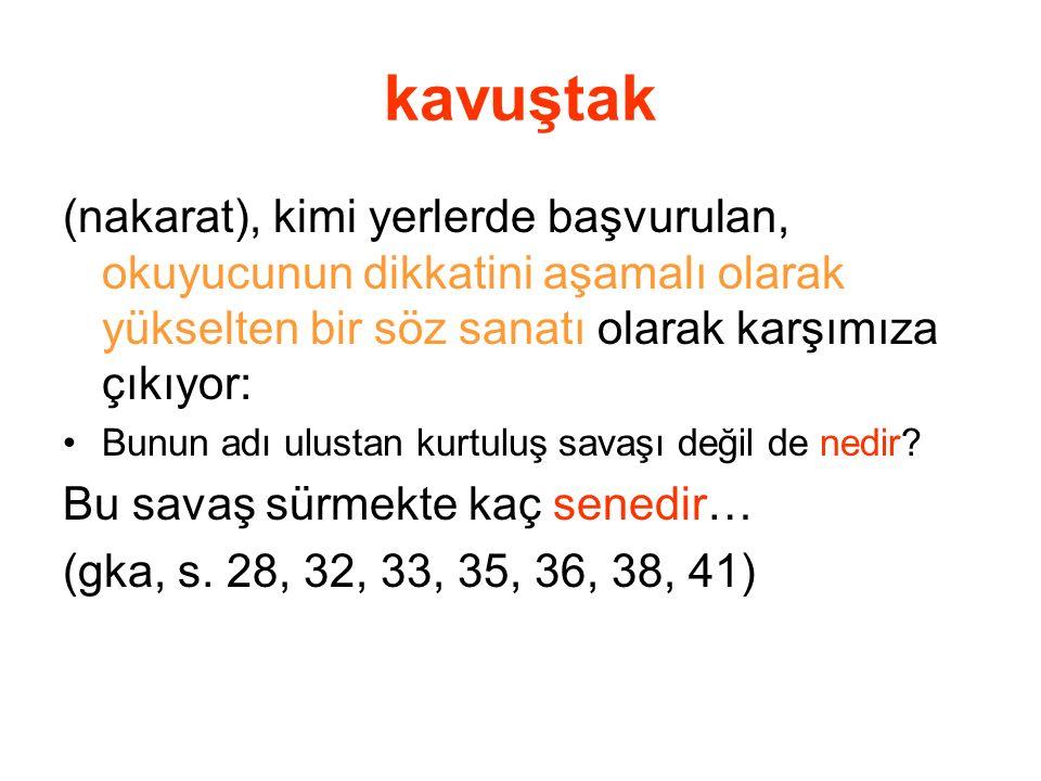 kavuştak (nakarat), kimi yerlerde başvurulan, okuyucunun dikkatini aşamalı olarak yükselten bir söz sanatı olarak karşımıza çıkıyor: