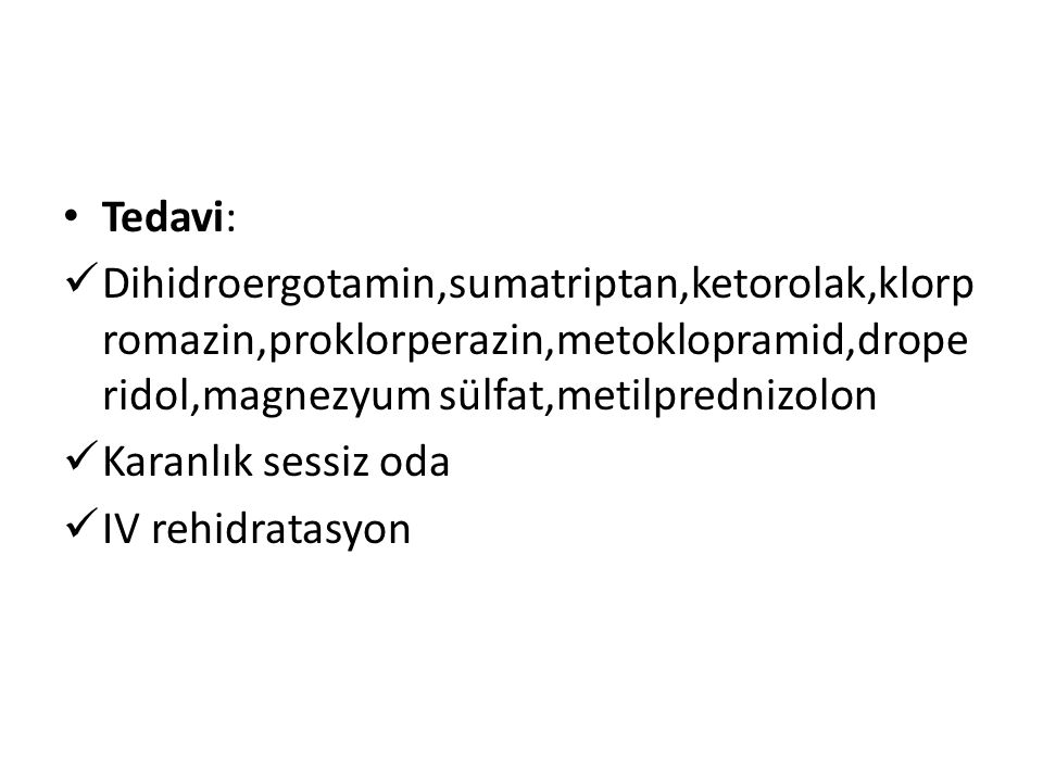 Tedavi: Dihidroergotamin,sumatriptan,ketorolak,klorpromazin,proklorperazin,metoklopramid,droperidol,magnezyum sülfat,metilprednizolon.