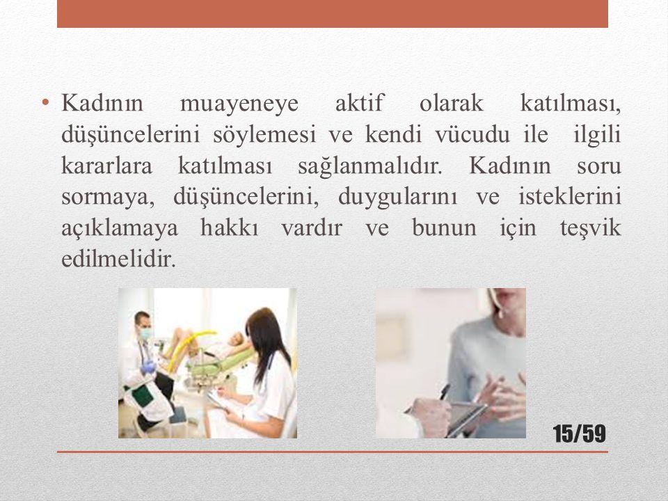 Kadının muayeneye aktif olarak katılması, düşüncelerini söylemesi ve kendi vücudu ile ilgili kararlara katılması sağlanmalıdır.