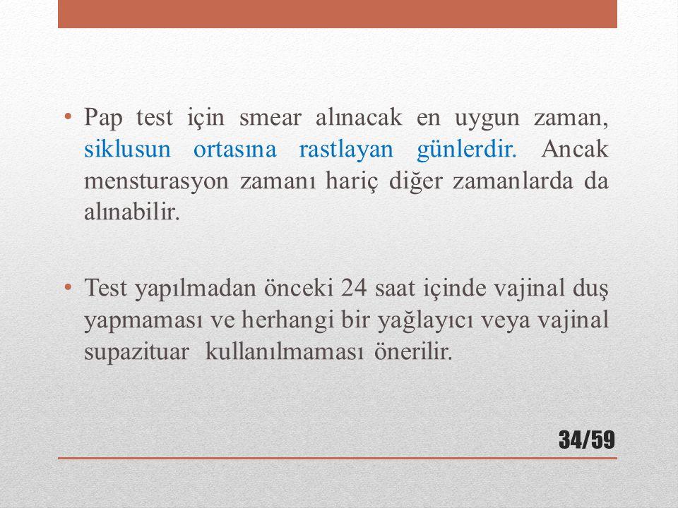 Pap test için smear alınacak en uygun zaman, siklusun ortasına rastlayan günlerdir. Ancak mensturasyon zamanı hariç diğer zamanlarda da alınabilir.