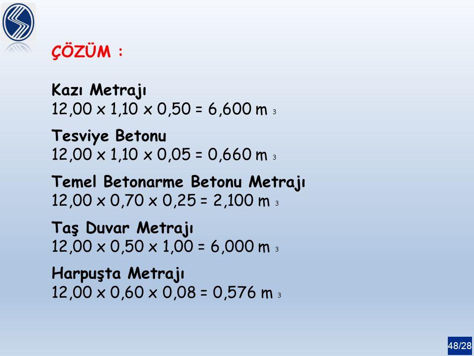 ÇÖZÜM : Kazı Metrajı. 12,00 x 1,10 x 0,50 = 6,600 m 3. Tesviye Betonu. 12,00 x 1,10 x 0,05 = 0,660 m 3.