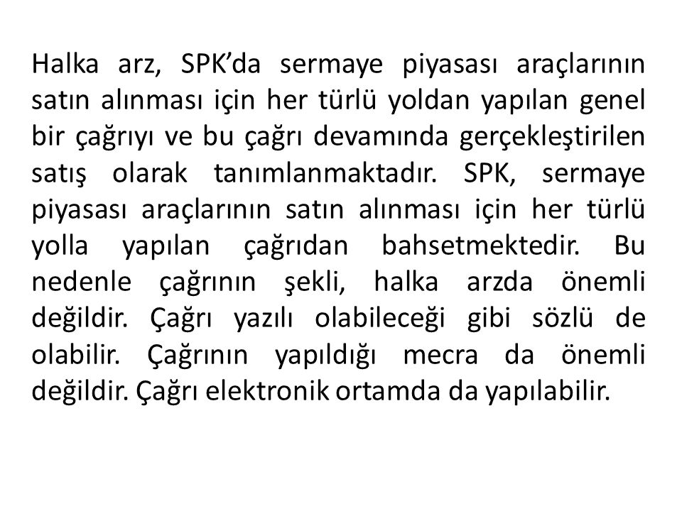 Halka arz, SPK'da sermaye piyasası araçlarının satın alınması için her türlü yoldan yapılan genel bir çağrıyı ve bu çağrı devamında gerçekleştirilen satış olarak tanımlanmaktadır.