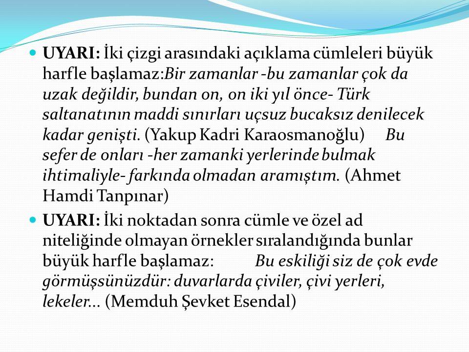 UYARI: İki çizgi arasındaki açıklama cümleleri büyük harfle başlamaz:Bir zamanlar -bu zamanlar çok da uzak değildir, bundan on, on iki yıl önce- Türk saltanatının maddi sınırları uçsuz bucaksız denilecek kadar genişti. (Yakup Kadri Karaosmanoğlu) Bu sefer de onları -her zamanki yerlerinde bulmak ihtimaliyle- farkında olmadan aramıştım. (Ahmet Hamdi Tanpınar)