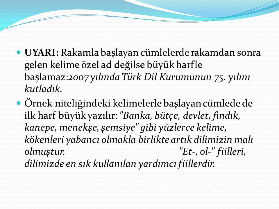 UYARI: Rakamla başlayan cümlelerde rakamdan sonra gelen kelime özel ad değilse büyük harfle başlamaz:2007 yılında Türk Dil Kurumunun 75. yılını kutladık.