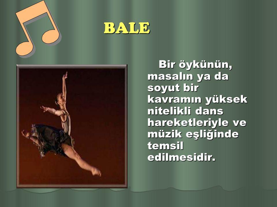 BALE Bir öykünün, masalın ya da soyut bir kavramın yüksek nitelikli dans hareketleriyle ve müzik eşliğinde temsil edilmesidir.