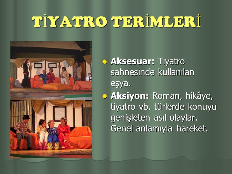 TİYATRO TERİMLERİ Aksesuar: Tiyatro sahnesinde kullanılan eşya.