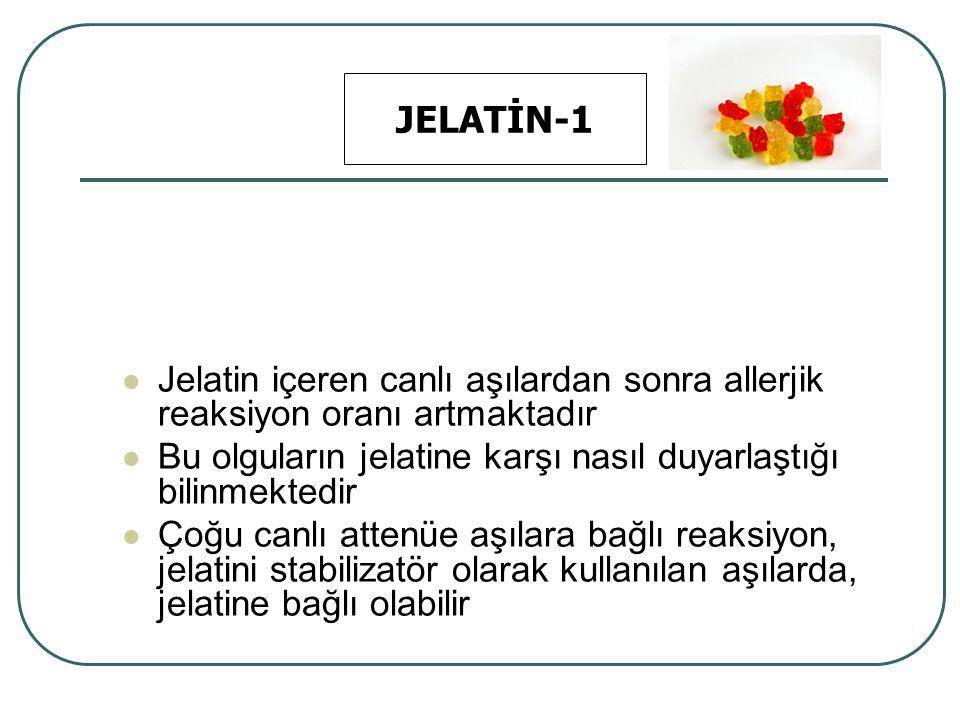 JELATİN-1 Jelatin içeren canlı aşılardan sonra allerjik reaksiyon oranı artmaktadır. Bu olguların jelatine karşı nasıl duyarlaştığı bilinmektedir.