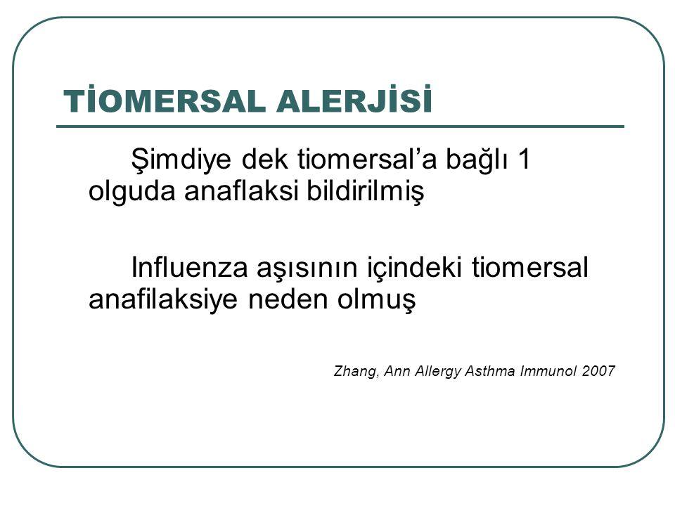 TİOMERSAL ALERJİSİ Şimdiye dek tiomersal'a bağlı 1 olguda anaflaksi bildirilmiş. Influenza aşısının içindeki tiomersal anafilaksiye neden olmuş.