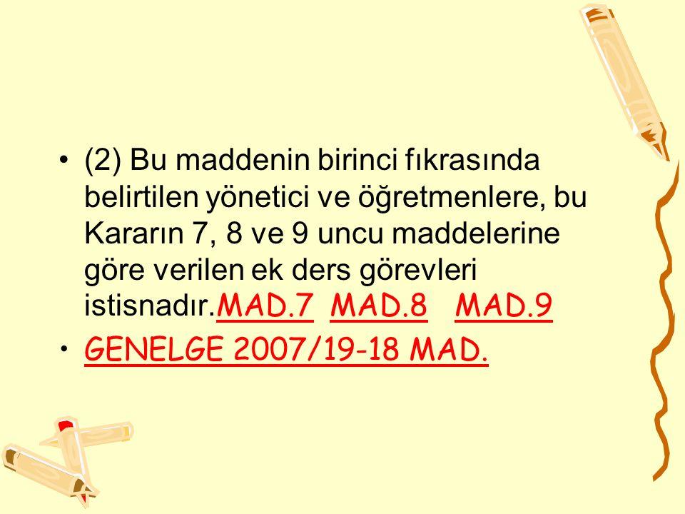 (2) Bu maddenin birinci fıkrasında belirtilen yönetici ve öğretmenlere, bu Kararın 7, 8 ve 9 uncu maddelerine göre verilen ek ders görevleri istisnadır.MAD.7 MAD.8 MAD.9