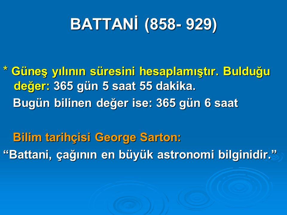 BATTANİ (858- 929) * Güneş yılının süresini hesaplamıştır. Bulduğu değer: 365 gün 5 saat 55 dakika.