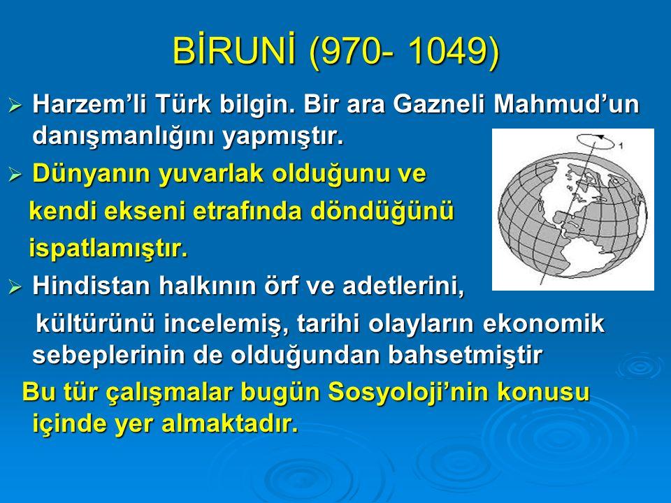 BİRUNİ (970- 1049) Harzem'li Türk bilgin. Bir ara Gazneli Mahmud'un danışmanlığını yapmıştır. Dünyanın yuvarlak olduğunu ve.