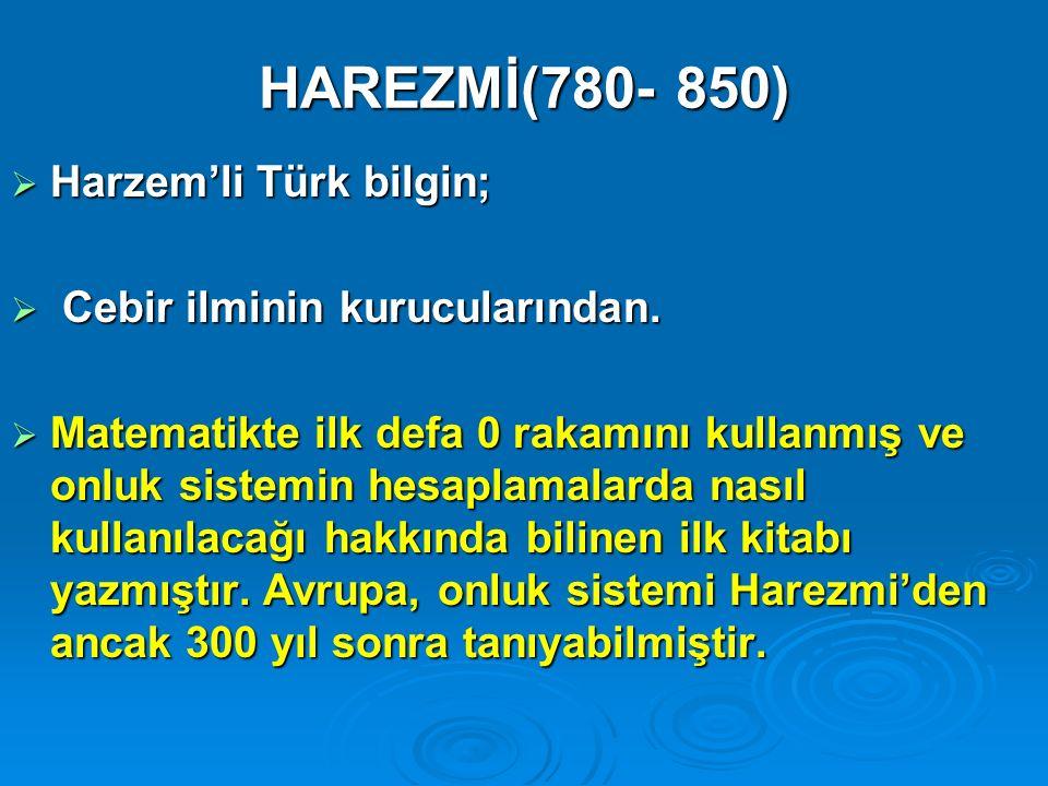 HAREZMİ(780- 850) Harzem'li Türk bilgin; Cebir ilminin kurucularından.