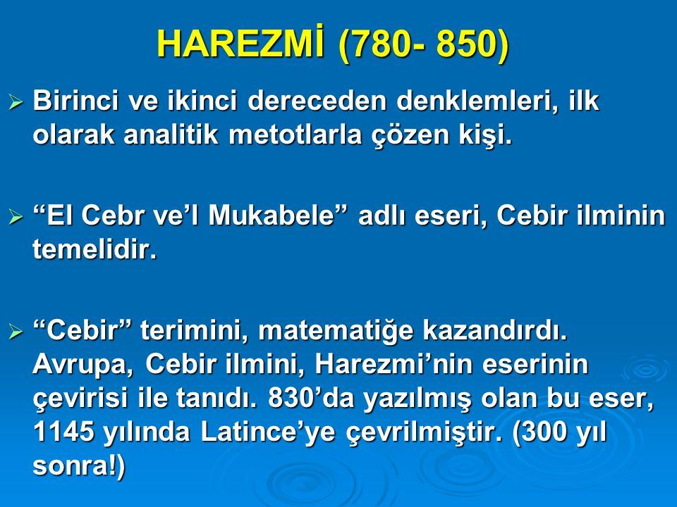 HAREZMİ (780- 850) Birinci ve ikinci dereceden denklemleri, ilk olarak analitik metotlarla çözen kişi.
