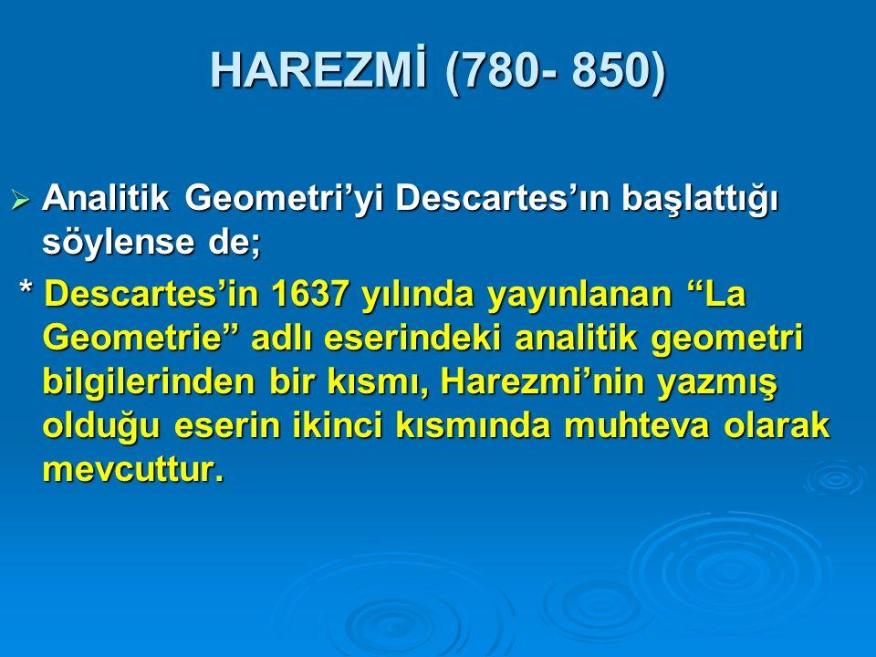 HAREZMİ (780- 850) Analitik Geometri'yi Descartes'ın başlattığı söylense de;