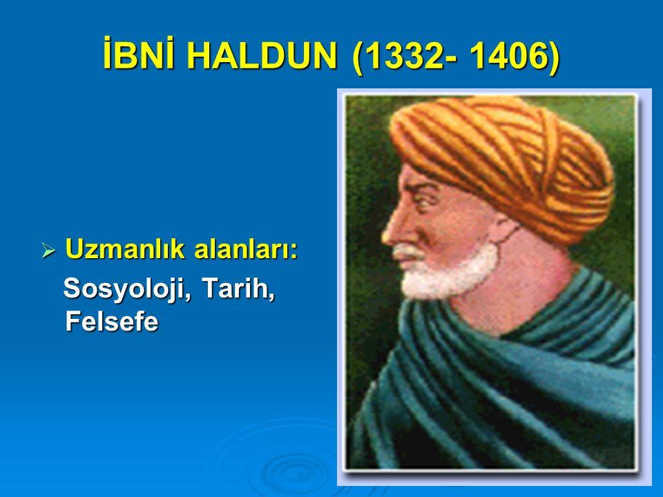 İBNİ HALDUN (1332- 1406) Uzmanlık alanları: Sosyoloji, Tarih, Felsefe