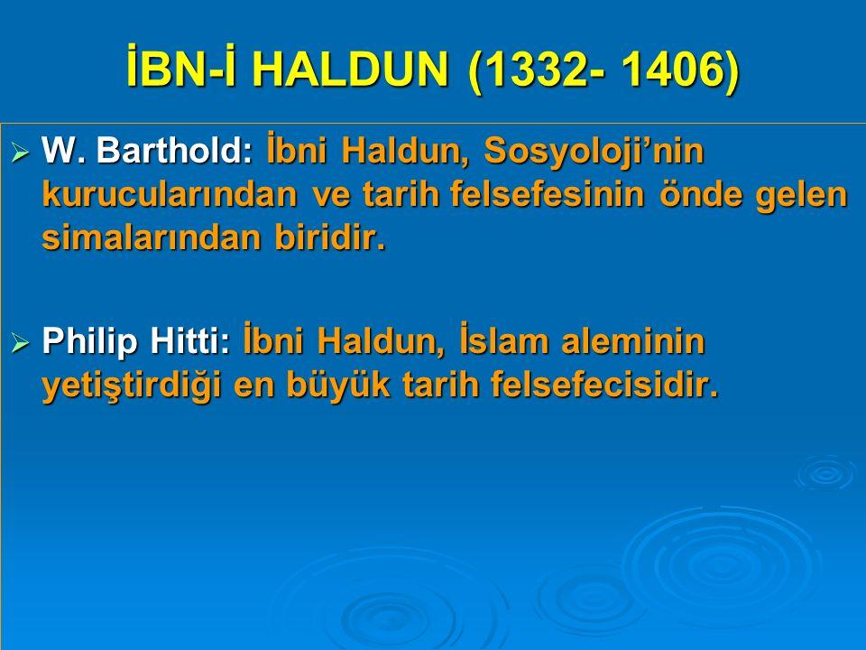 İBN-İ HALDUN (1332- 1406) W. Barthold: İbni Haldun, Sosyoloji'nin kurucularından ve tarih felsefesinin önde gelen simalarından biridir.