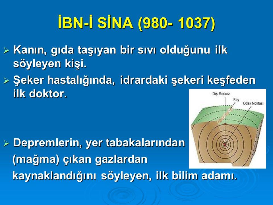 İBN-İ SİNA (980- 1037) Kanın, gıda taşıyan bir sıvı olduğunu ilk söyleyen kişi. Şeker hastalığında, idrardaki şekeri keşfeden ilk doktor.