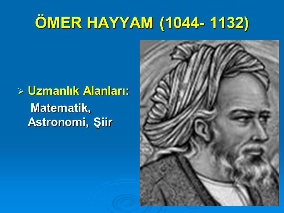 ÖMER HAYYAM (1044- 1132) Uzmanlık Alanları: Matematik, Astronomi, Şiir