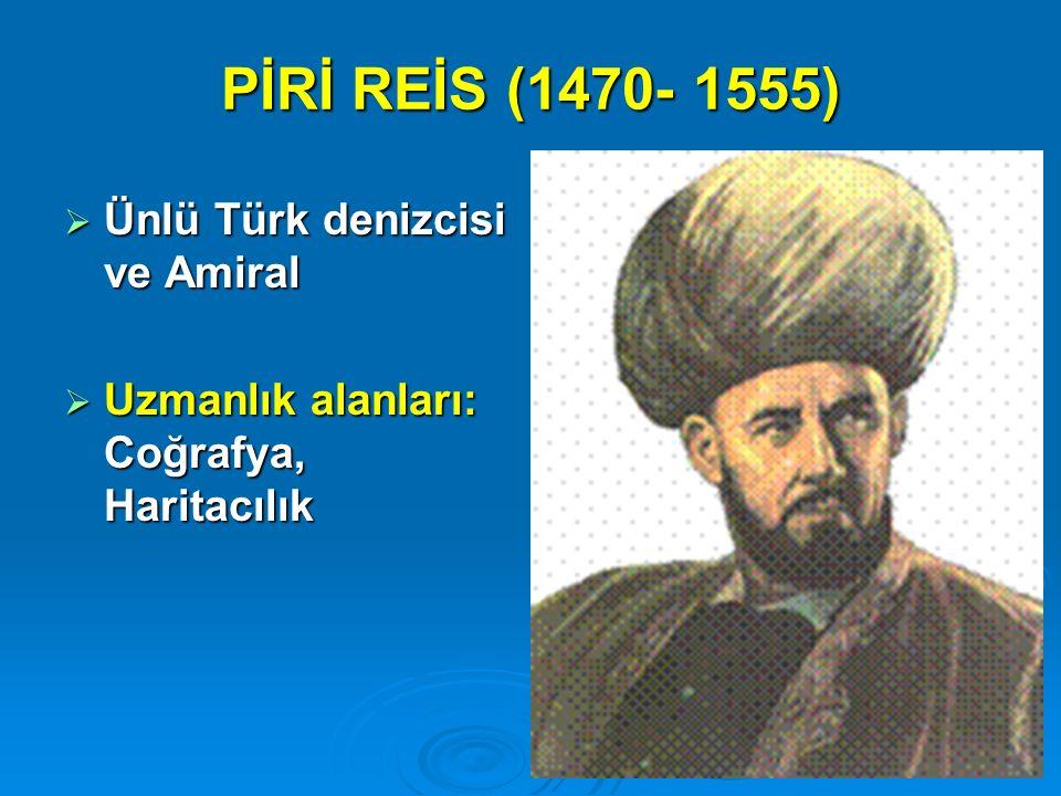 PİRİ REİS (1470- 1555) Ünlü Türk denizcisi ve Amiral