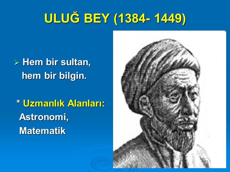 ULUĞ BEY (1384- 1449) Hem bir sultan, hem bir bilgin.