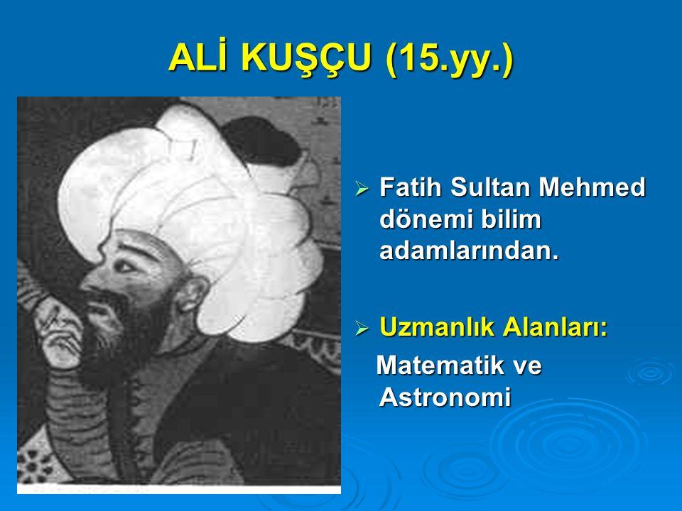 ALİ KUŞÇU (15.yy.) Fatih Sultan Mehmed dönemi bilim adamlarından.