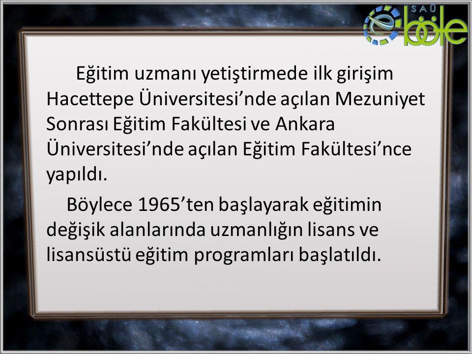 Eğitim uzmanı yetiştirmede ilk girişim Hacettepe Üniversitesi'nde açılan Mezuniyet Sonrası Eğitim Fakültesi ve Ankara Üniversitesi'nde açılan Eğitim Fakültesi'nce yapıldı.