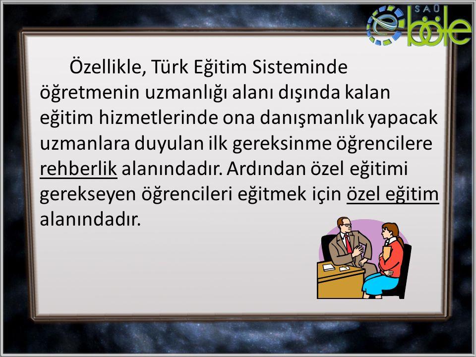 Özellikle, Türk Eğitim Sisteminde öğretmenin uzmanlığı alanı dışında kalan eğitim hizmetlerinde ona danışmanlık yapacak uzmanlara duyulan ilk gereksinme öğrencilere rehberlik alanındadır.
