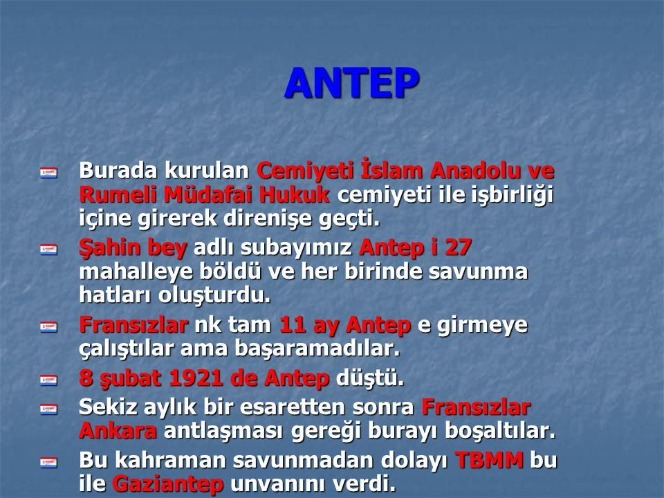 ANTEP Burada kurulan Cemiyeti İslam Anadolu ve Rumeli Müdafai Hukuk cemiyeti ile işbirliği içine girerek direnişe geçti.