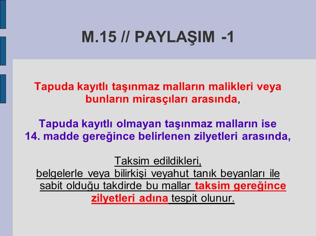 M.15 // PAYLAŞIM -1 Tapuda kayıtlı taşınmaz malların malikleri veya bunların mirasçıları arasında, Tapuda kayıtlı olmayan taşınmaz malların ise.