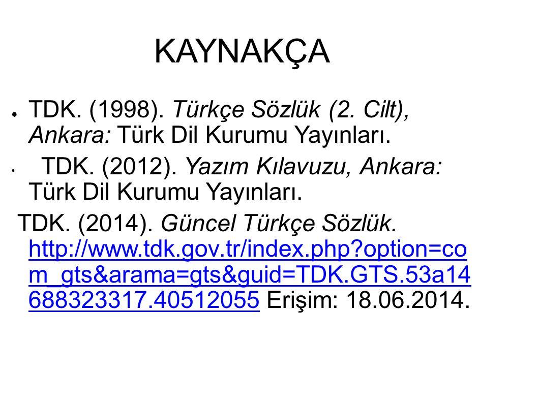KAYNAKÇA TDK. (1998). Türkçe Sözlük (2. Cilt), Ankara: Türk Dil Kurumu Yayınları. TDK. (2012). Yazım Kılavuzu, Ankara: Türk Dil Kurumu Yayınları.