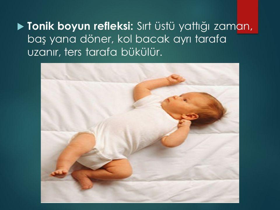 Tonik boyun refleksi: Sırt üstü yattığı zaman, baş yana döner, kol bacak ayrı tarafa uzanır, ters tarafa bükülür.