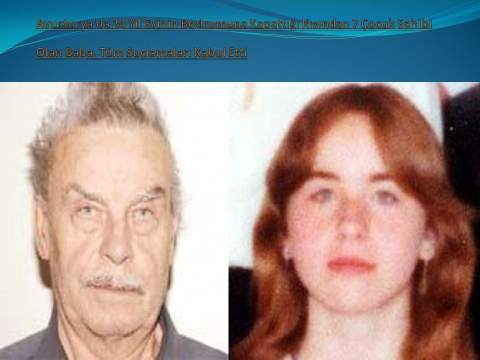 Avusturya da 24 Yıl Evinin Bodrumuna Kapattığı Kızından 7 Çocuk Sahibi Olan Baba, Tüm Suçlamaları Kabul Etti
