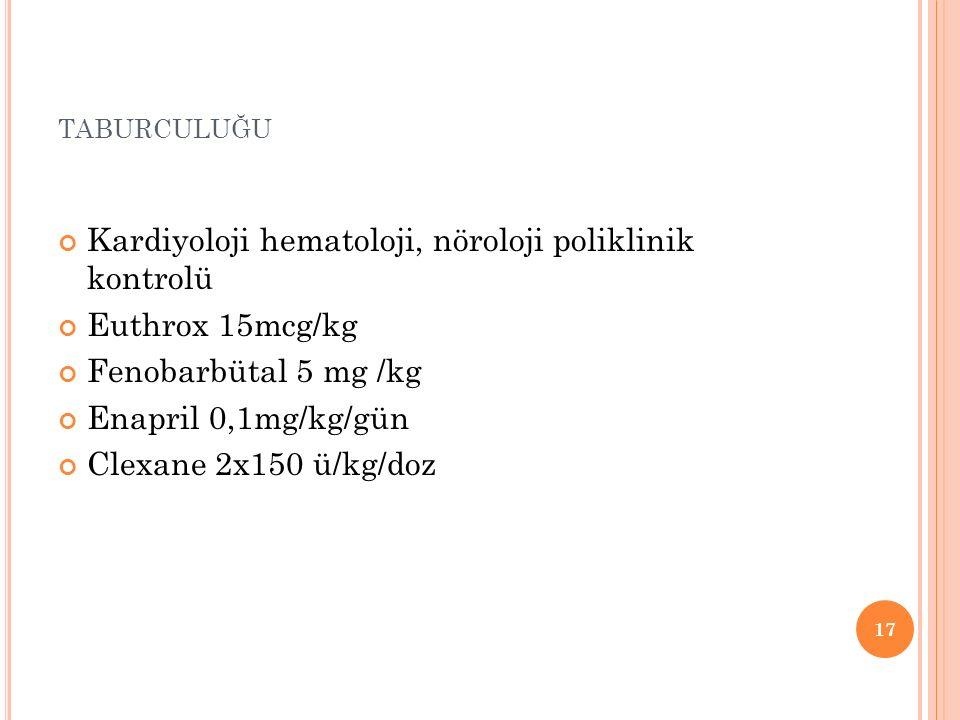 taburculuğu Kardiyoloji hematoloji, nöroloji poliklinik kontrolü. Euthrox 15mcg/kg. Fenobarbütal 5 mg /kg.