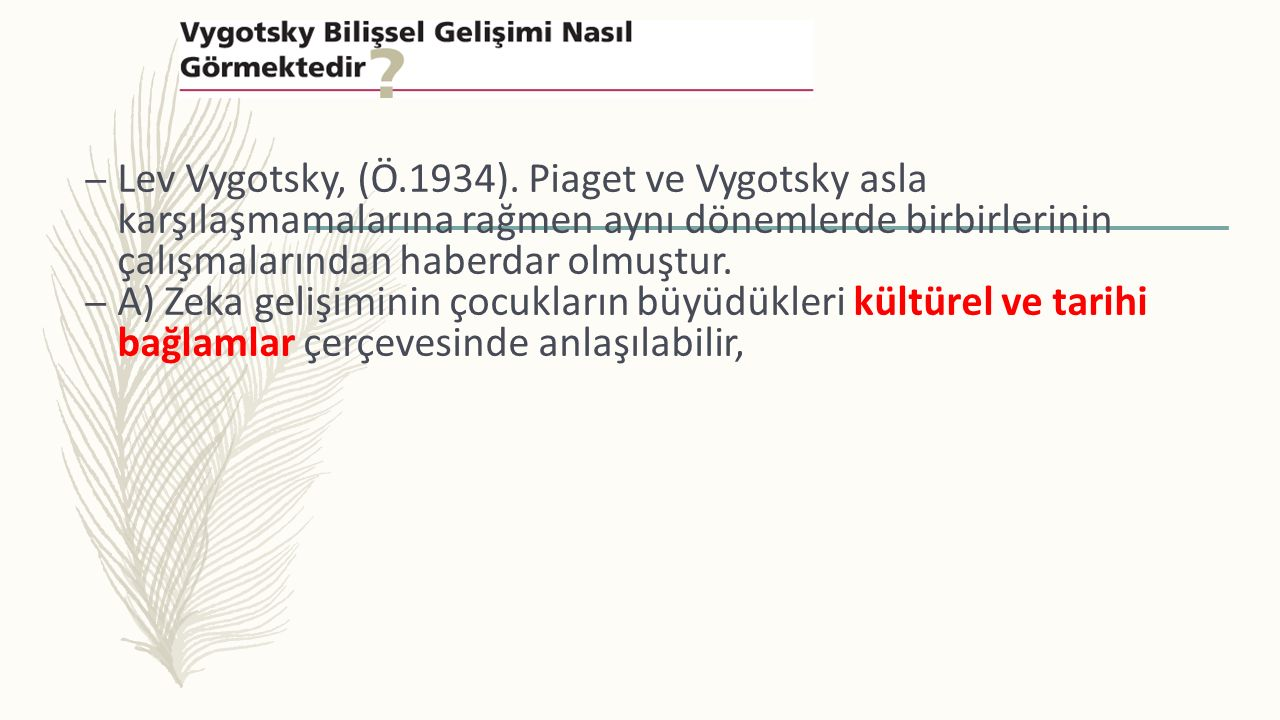 Lev Vygotsky, (Ö.1934). Piaget ve Vygotsky asla karşılaşmamalarına rağmen aynı dönemlerde birbirlerinin çalışmalarından haberdar olmuştur.