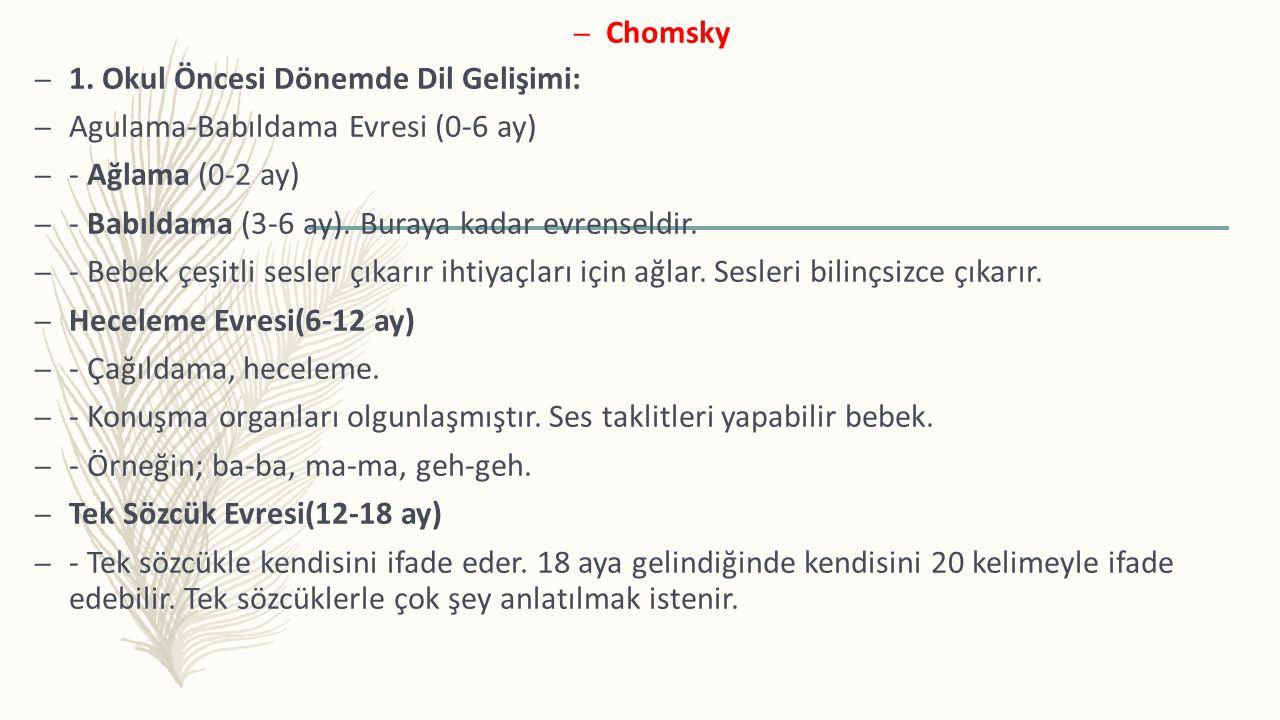 Chomsky 1. Okul Öncesi Dönemde Dil Gelişimi: Agulama-Babıldama Evresi (0-6 ay) - Ağlama (0-2 ay) - Babıldama (3-6 ay). Buraya kadar evrenseldir.