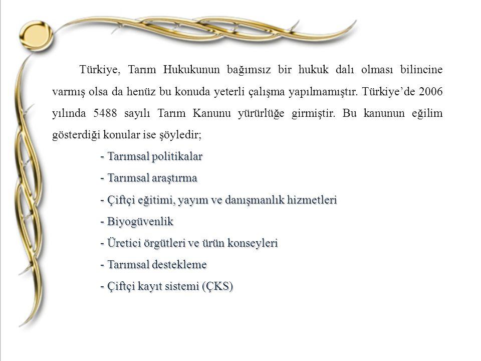 Türkiye, Tarım Hukukunun bağımsız bir hukuk dalı olması bilincine varmış olsa da henüz bu konuda yeterli çalışma yapılmamıştır. Türkiye'de 2006 yılında 5488 sayılı Tarım Kanunu yürürlüğe girmiştir. Bu kanunun eğilim gösterdiği konular ise şöyledir;