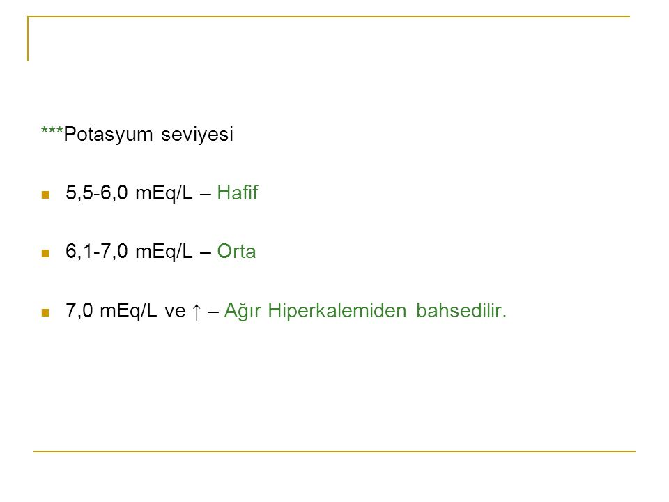 ***Potasyum seviyesi 5,5-6,0 mEq/L – Hafif. 6,1-7,0 mEq/L – Orta.